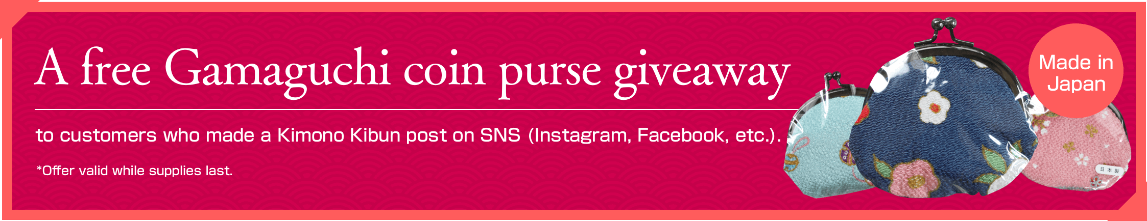 A free Gamaguchi coin purse giveaway to customers who made a Kimono Kibun post on SNS (Instagram, Facebook, etc.). *Offer valid while supplies last.